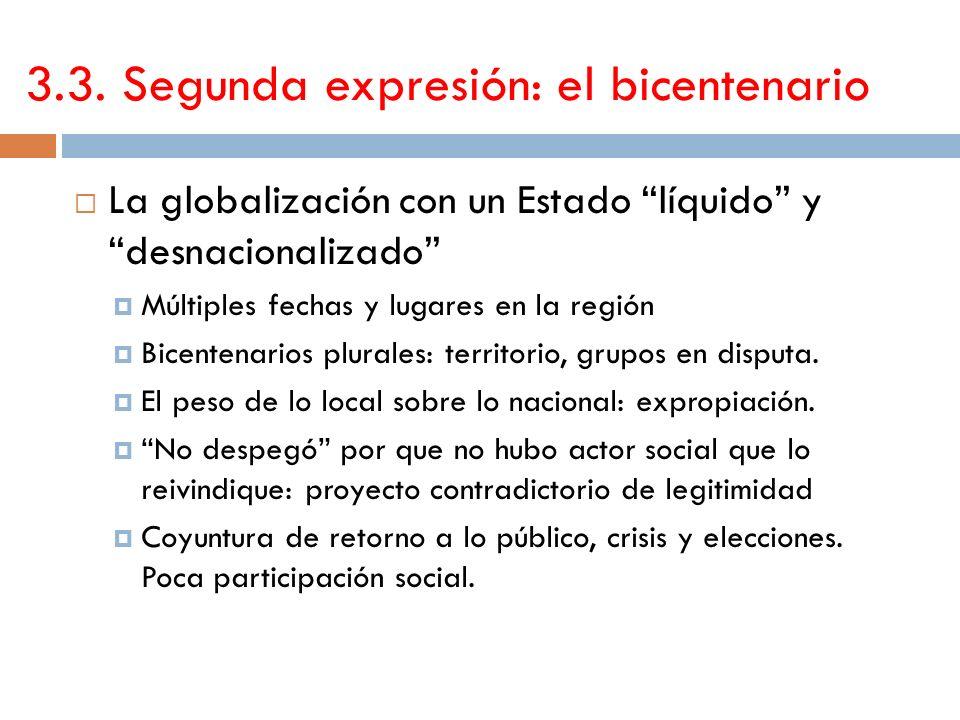 3.3. Segunda expresión: el bicentenario La globalización con un Estado líquido y desnacionalizado Múltiples fechas y lugares en la región Bicentenario