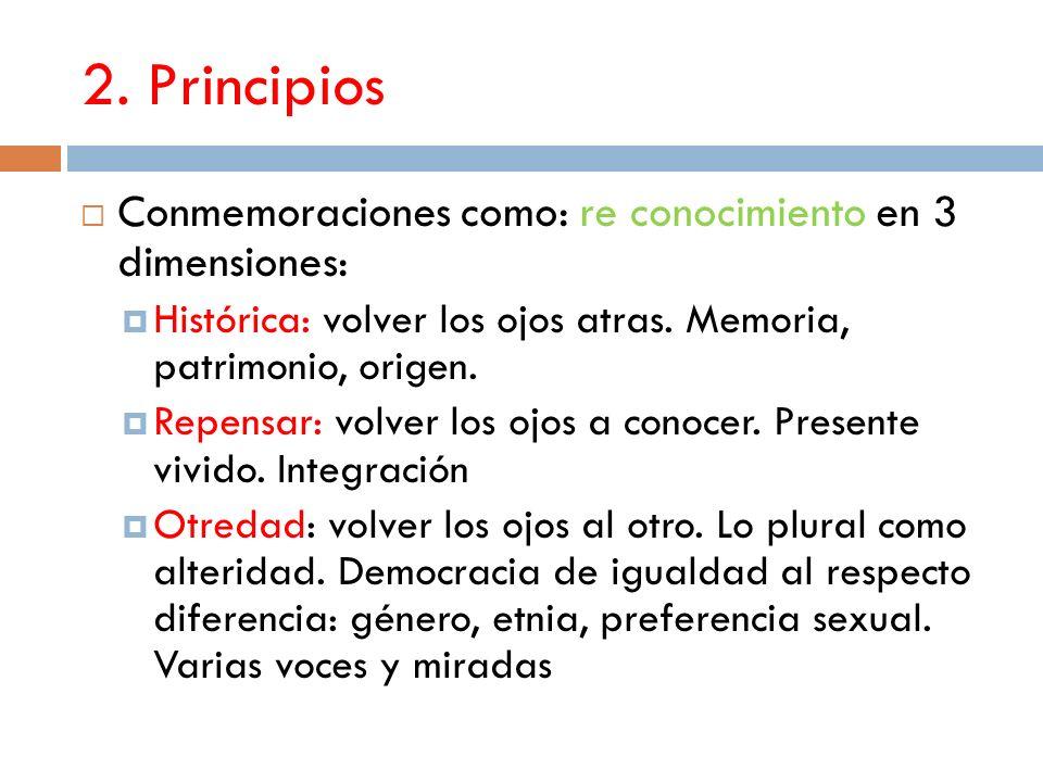 2. Principios Conmemoraciones como: re conocimiento en 3 dimensiones: Histórica: volver los ojos atras. Memoria, patrimonio, origen. Repensar: volver