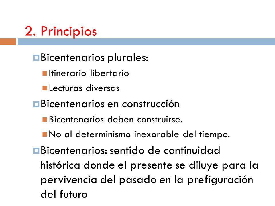 2. Principios Bicentenarios plurales: Itinerario libertario Lecturas diversas Bicentenarios en construcción Bicentenarios deben construirse. No al det