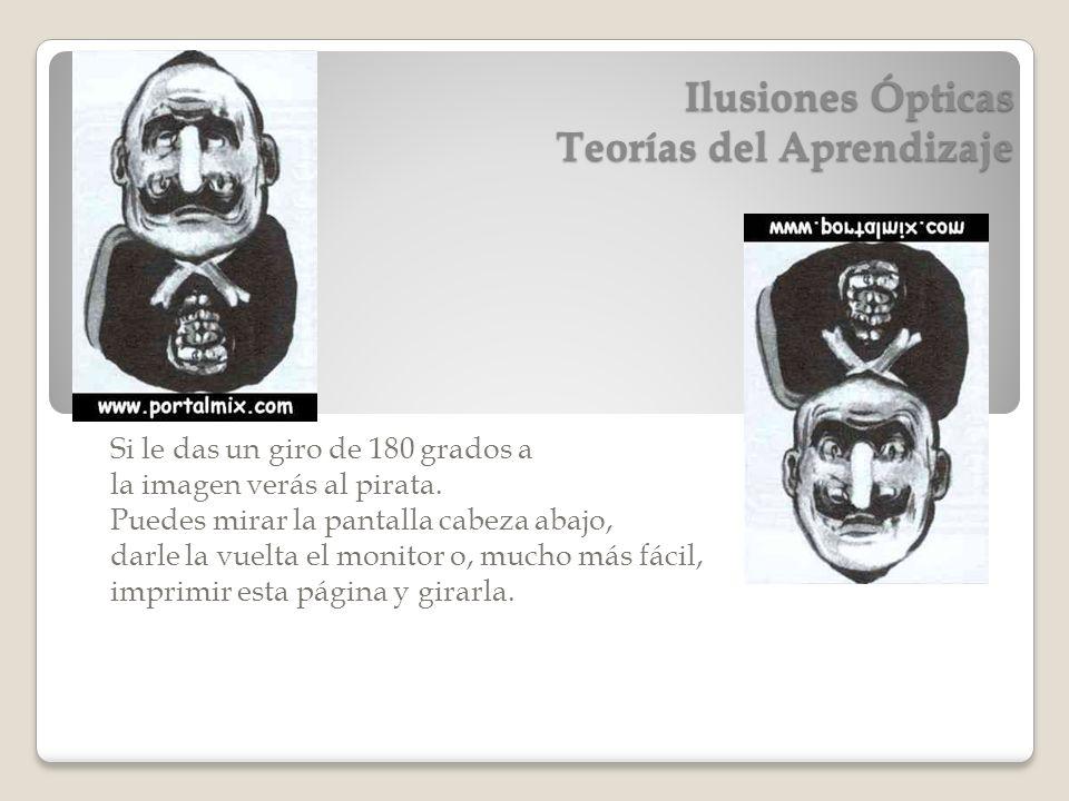 Ilusiones Ópticas Teorías del Aprendizaje Si le das un giro de 180 grados a la imagen verás al pirata. Puedes mirar la pantalla cabeza abajo, darle la