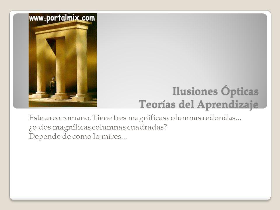 Ilusiones Ópticas Teorías del Aprendizaje Este arco romano. Tiene tres magníficas columnas redondas... ¿o dos magníficas columnas cuadradas? Depende d