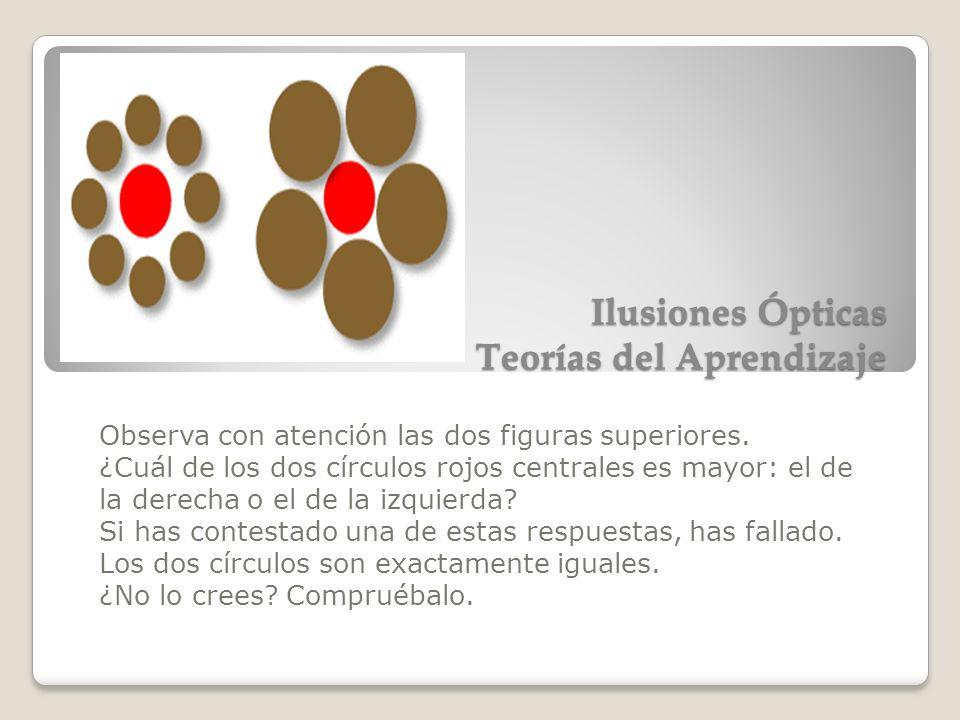 Ilusiones Ópticas Teorías del Aprendizaje Observa con atención las dos figuras superiores. ¿Cuál de los dos círculos rojos centrales es mayor: el de l
