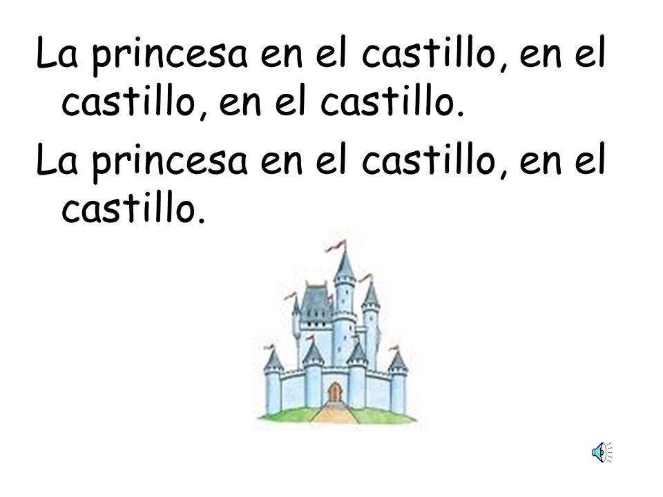 La princesa en el castillo, en el castillo, en el castillo.