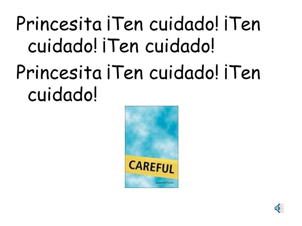 Princesita ¡Ten cuidado! ¡Ten cuidado! ¡Ten cuidado! Princesita ¡Ten cuidado! ¡Ten cuidado!