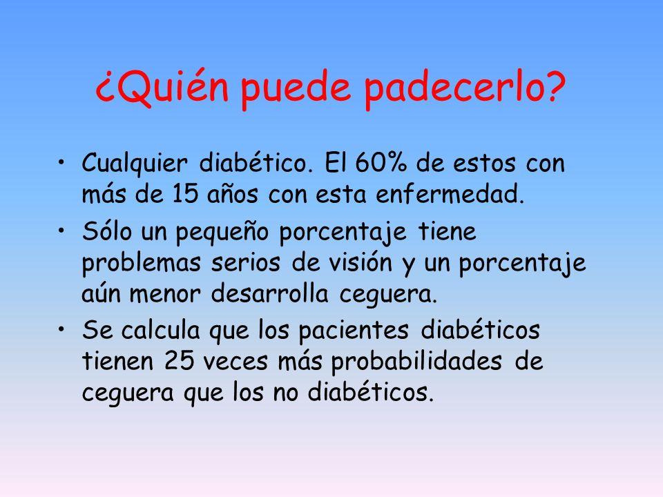 ¿Quién puede padecerlo? Cualquier diabético. El 60% de estos con más de 15 años con esta enfermedad. Sólo un pequeño porcentaje tiene problemas serios