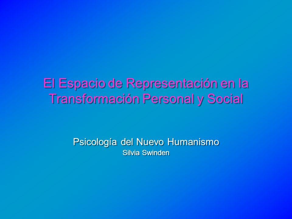 El Espacio de Representación en la Transformación Personal y Social Psicología del Nuevo Humanismo Silvia Swinden Psicología del Nuevo Humanismo Silvi