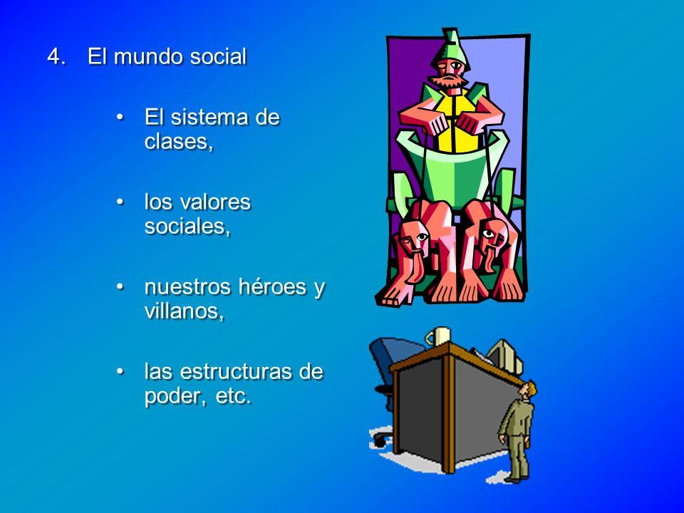 4.El mundo social El sistema de clases, los valores sociales, nuestros héroes y villanos, las estructuras de poder, etc. 4.El mundo social El sistema