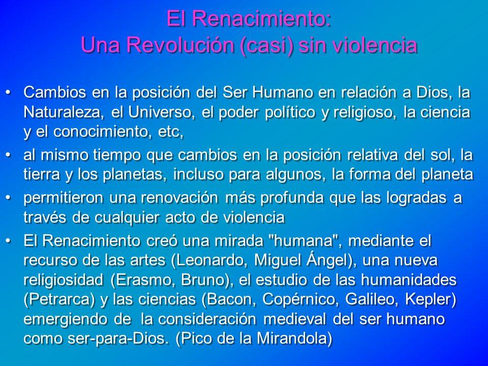 El Renacimiento: Una Revolución (casi) sin violencia Cambios en la posición del Ser Humano en relación a Dios, la Naturaleza, el Universo, el poder po