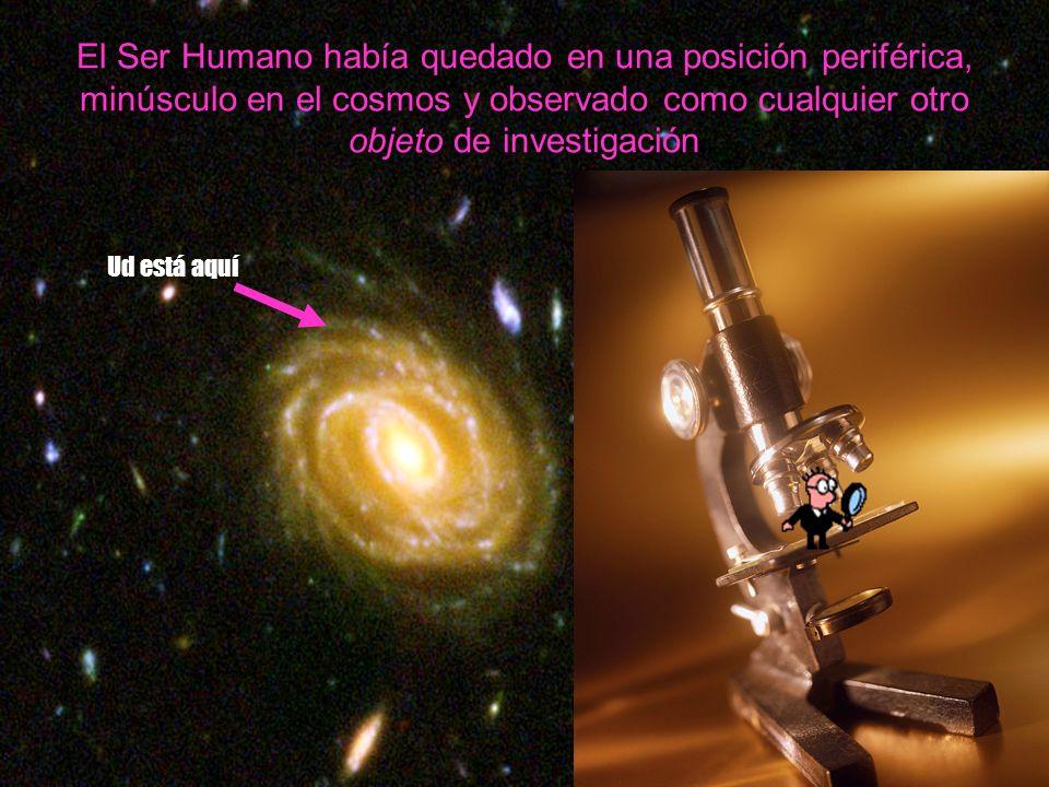 Ud está aquí El Ser Humano había quedado en una posición periférica, minúsculo en el cosmos y observado como cualquier otro objeto de investigación