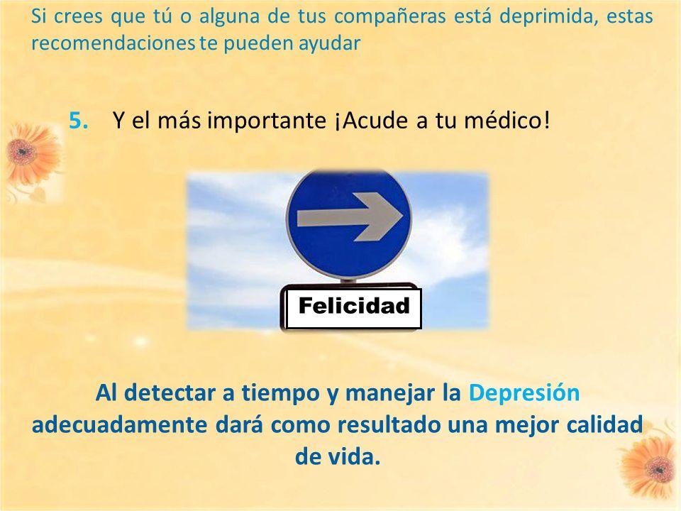 Al detectar a tiempo y manejar la Depresión adecuadamente dará como resultado una mejor calidad de vida. 5. Y el más importante ¡Acude a tu médico! Fe