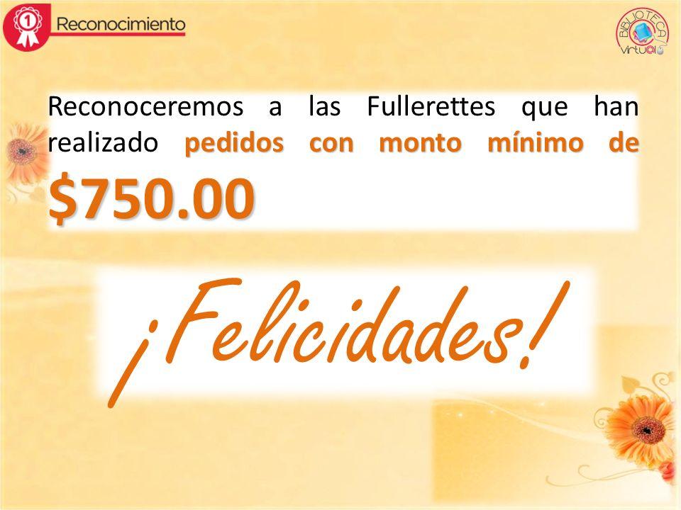 pedidos con monto mínimo de $750.00 Reconoceremos a las Fullerettes que han realizado pedidos con monto mínimo de $750.00 ¡Felicidades!