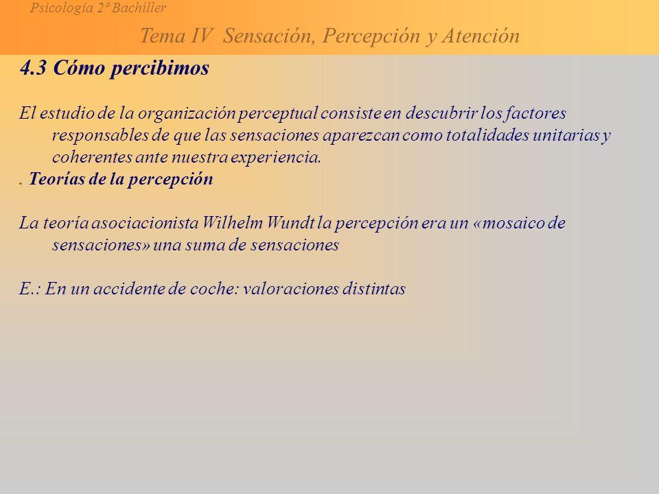 Psicología 2º Bachiller Tema IV Sensación, Percepción y Atención 4.3 Cómo percibimos El estudio de la organización perceptual consiste en descubrir los factores responsables de que las sensaciones aparezcan como totalidades unitarias y coherentes ante nuestra experiencia..