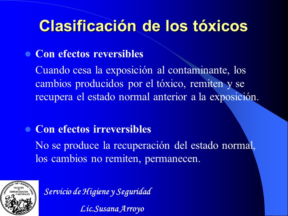 Clasificación de los tóxicos Con efectos reversibles Cuando cesa la exposición al contaminante, los cambios producidos por el tóxico, remiten y se recupera el estado normal anterior a la exposición.