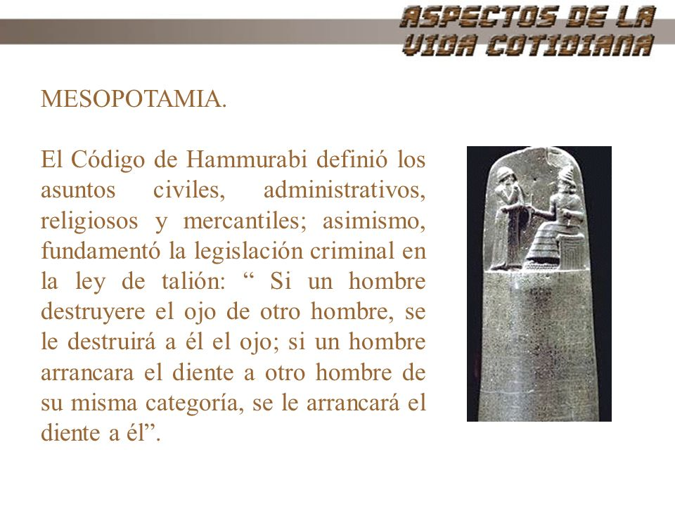 MESOPOTAMIA. El Código de Hammurabi definió los asuntos civiles, administrativos, religiosos y mercantiles; asimismo, fundamentó la legislación crimin