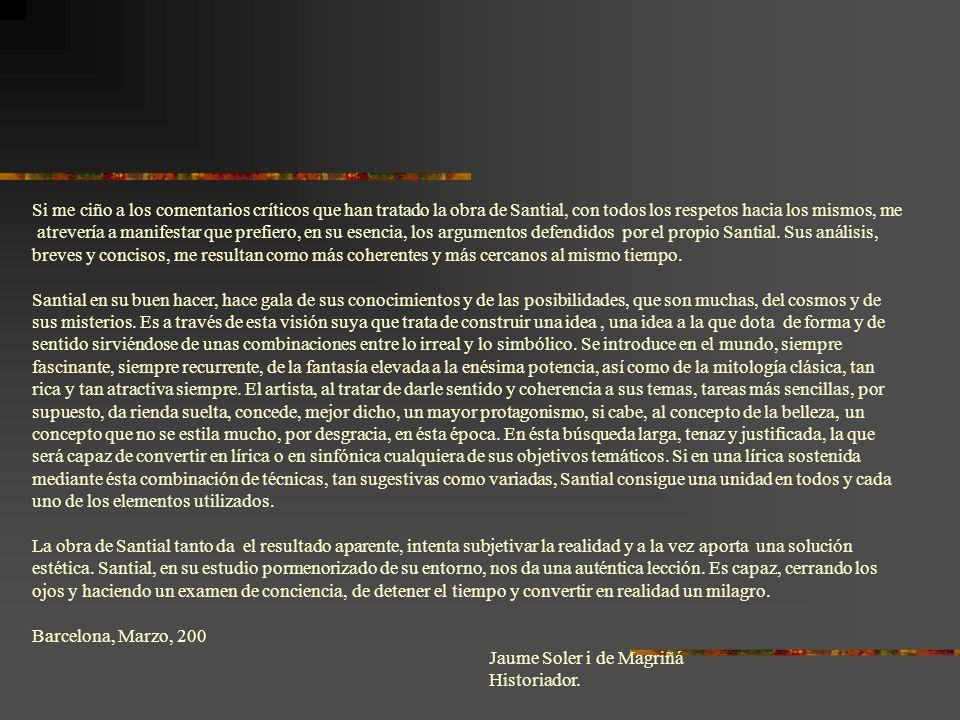 Si me ciño a los comentarios críticos que han tratado la obra de Santial, con todos los respetos hacia los mismos, me atrevería a manifestar que prefiero, en su esencia, los argumentos defendidos por el propio Santial.