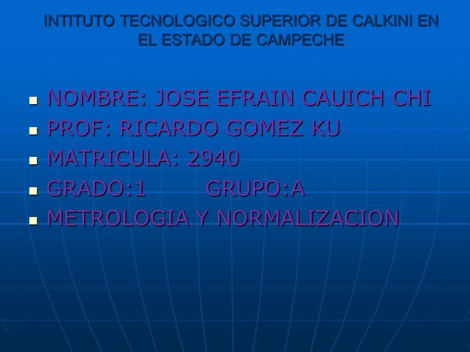 INTITUTO TECNOLOGICO SUPERIOR DE CALKINI EN EL ESTADO DE CAMPECHE NOMBRE: JOSE EFRAIN CAUICH CHI NOMBRE: JOSE EFRAIN CAUICH CHI PROF: RICARDO GOMEZ KU PROF: RICARDO GOMEZ KU MATRICULA: 2940 MATRICULA: 2940 GRADO:1 GRUPO:A GRADO:1 GRUPO:A METROLOGIA Y NORMALIZACION METROLOGIA Y NORMALIZACION
