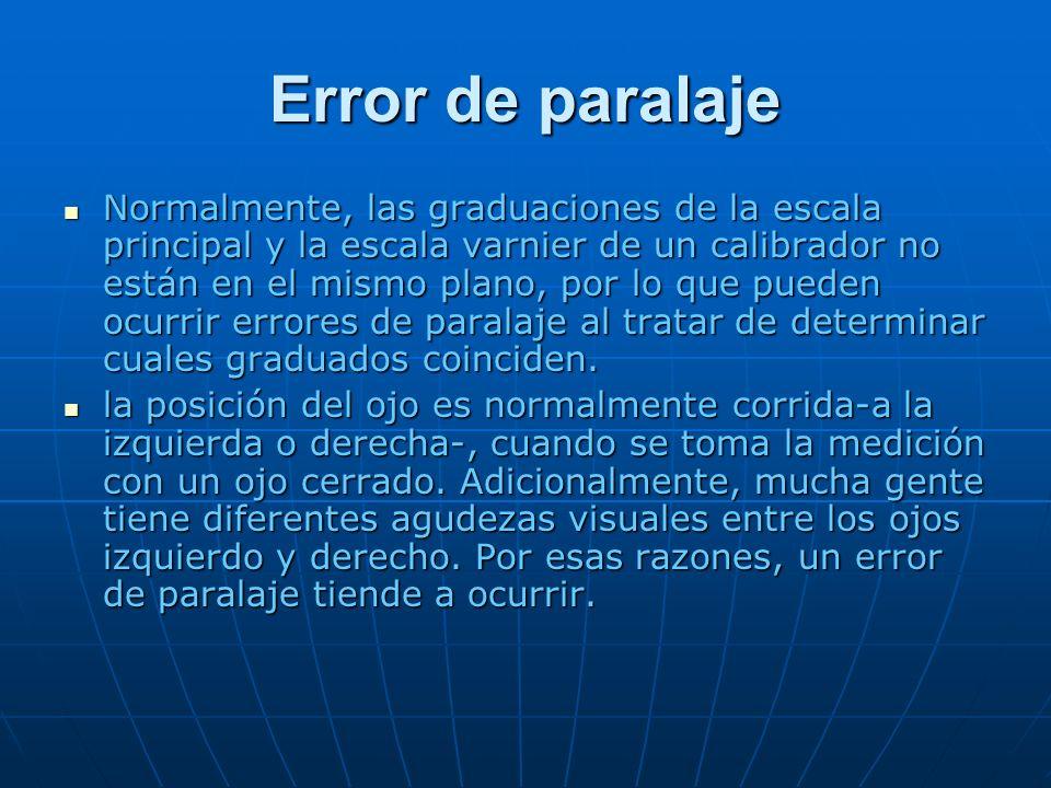 Error de paralaje Normalmente, las graduaciones de la escala principal y la escala varnier de un calibrador no están en el mismo plano, por lo que pueden ocurrir errores de paralaje al tratar de determinar cuales graduados coinciden.