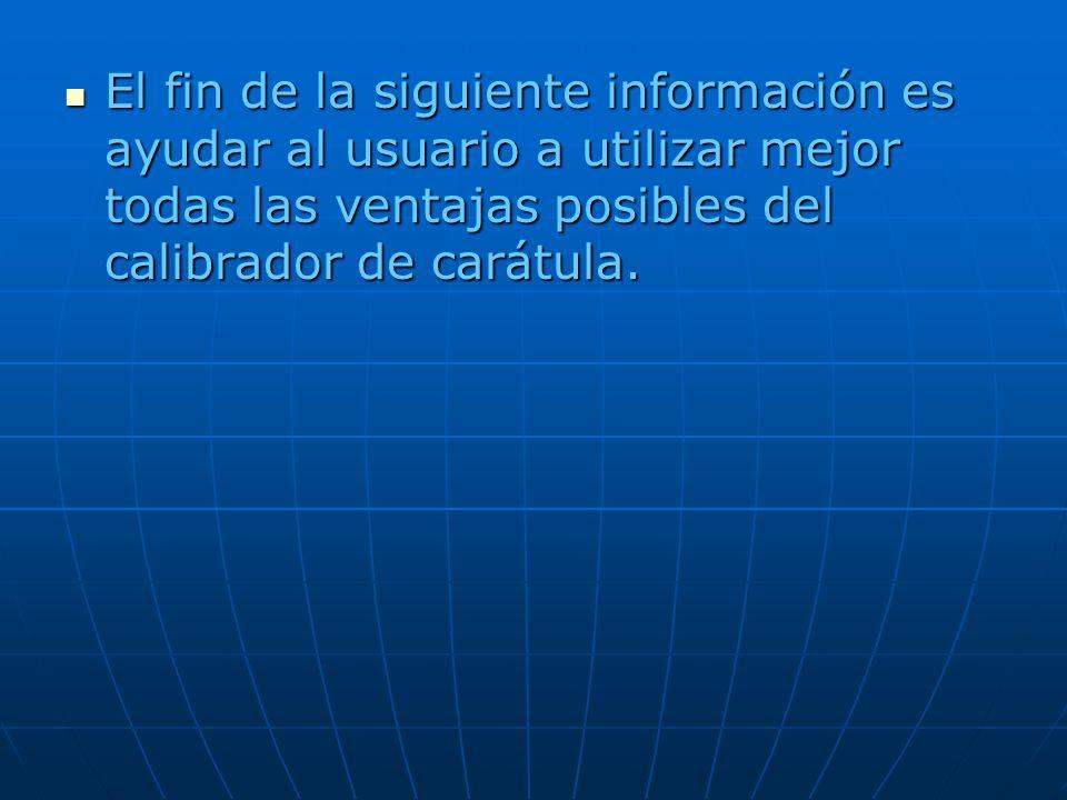 El fin de la siguiente información es ayudar al usuario a utilizar mejor todas las ventajas posibles del calibrador de carátula. El fin de la siguient