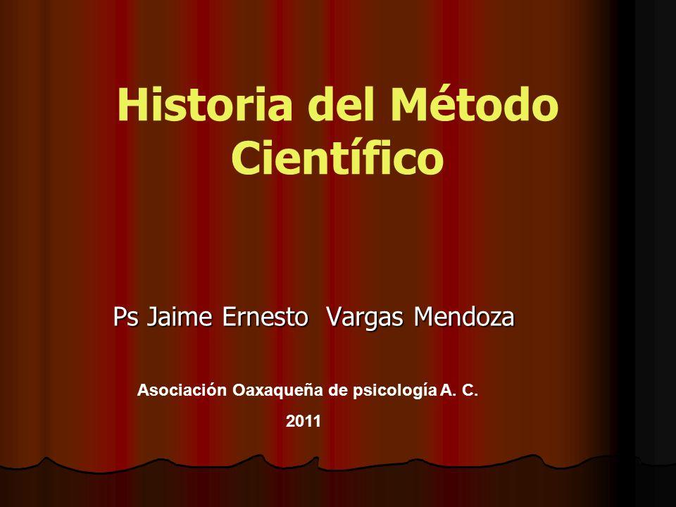 Historia del Método Científico Ps Jaime Ernesto Vargas Mendoza Asociación Oaxaqueña de psicología A. C. 2011