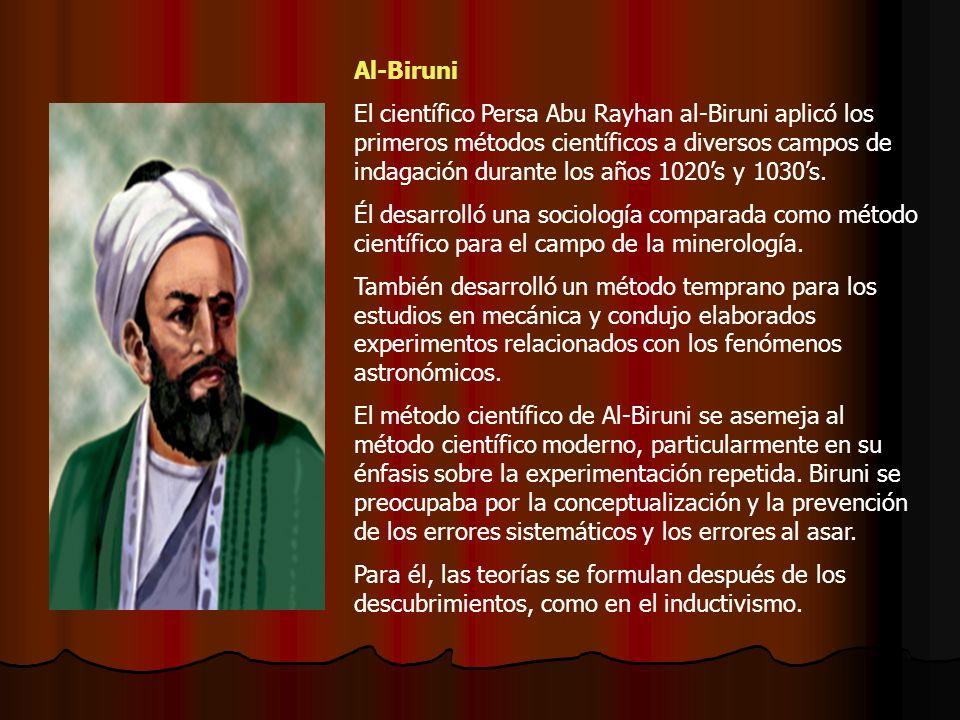 Al-Biruni El científico Persa Abu Rayhan al-Biruni aplicó los primeros métodos científicos a diversos campos de indagación durante los años 1020s y 1030s.