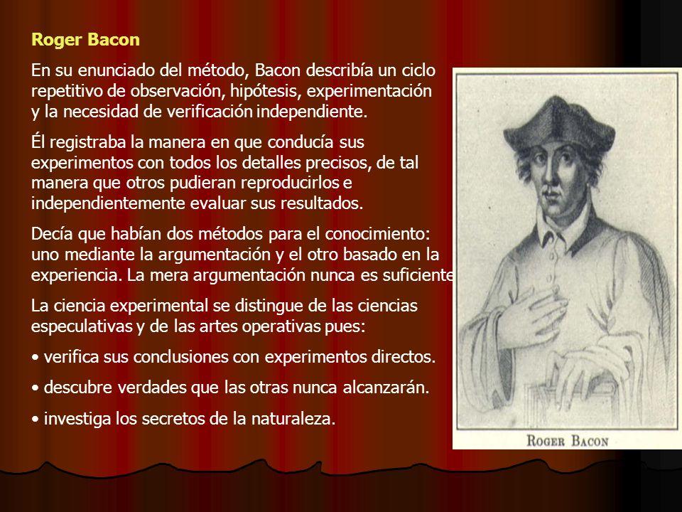 Roger Bacon En su enunciado del método, Bacon describía un ciclo repetitivo de observación, hipótesis, experimentación y la necesidad de verificación independiente.