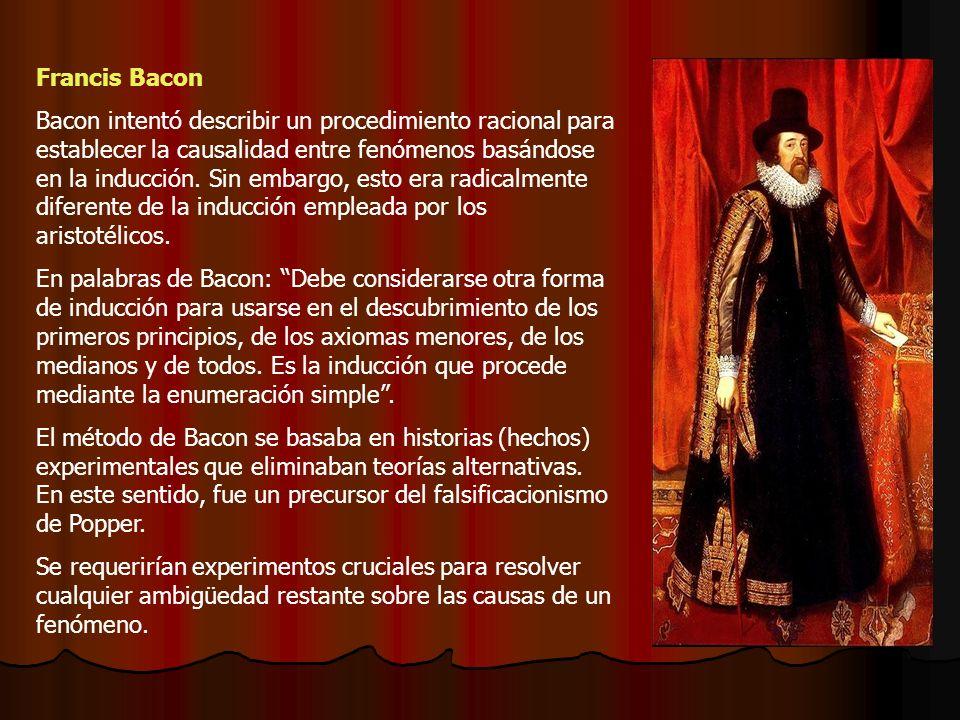 Francis Bacon Bacon intentó describir un procedimiento racional para establecer la causalidad entre fenómenos basándose en la inducción. Sin embargo,