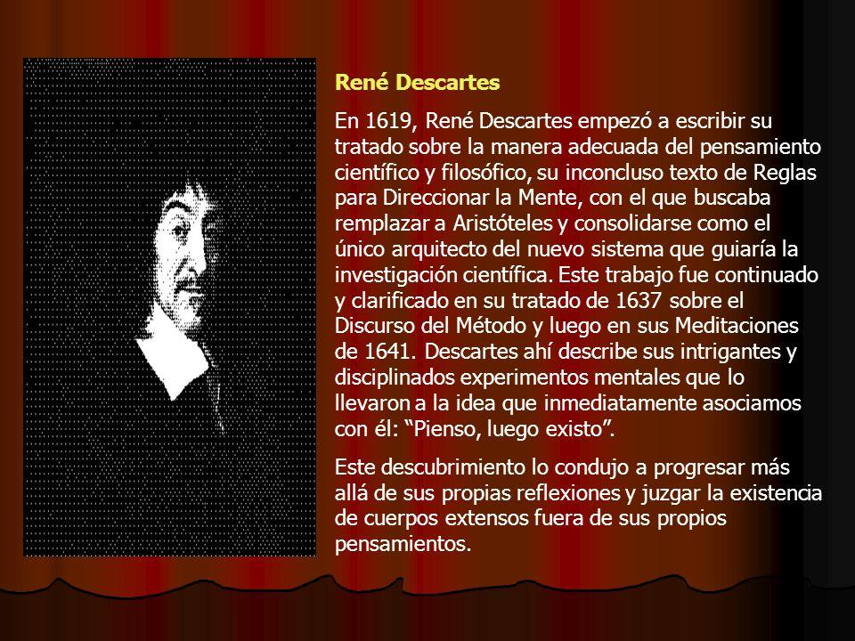 René Descartes En 1619, René Descartes empezó a escribir su tratado sobre la manera adecuada del pensamiento científico y filosófico, su inconcluso texto de Reglas para Direccionar la Mente, con el que buscaba remplazar a Aristóteles y consolidarse como el único arquitecto del nuevo sistema que guiaría la investigación científica.