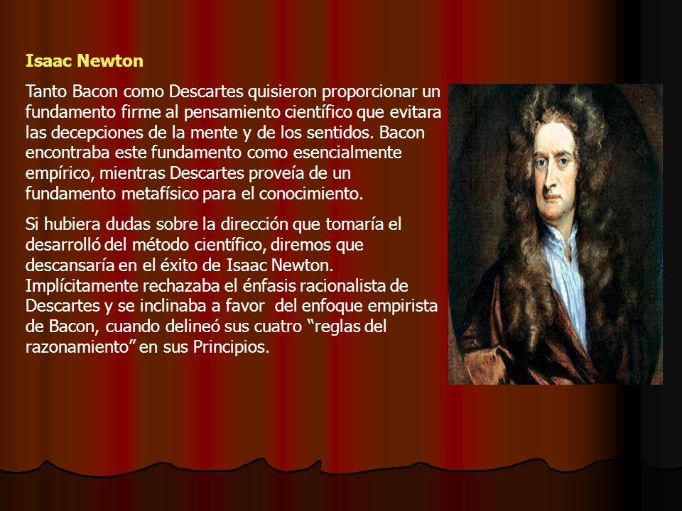 Isaac Newton Tanto Bacon como Descartes quisieron proporcionar un fundamento firme al pensamiento científico que evitara las decepciones de la mente y de los sentidos.