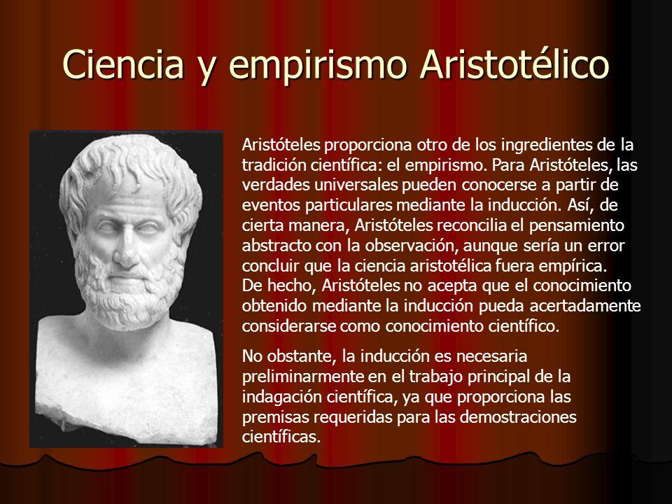 Ciencia y empirismo Aristotélico Aristóteles proporciona otro de los ingredientes de la tradición científica: el empirismo. Para Aristóteles, las verd