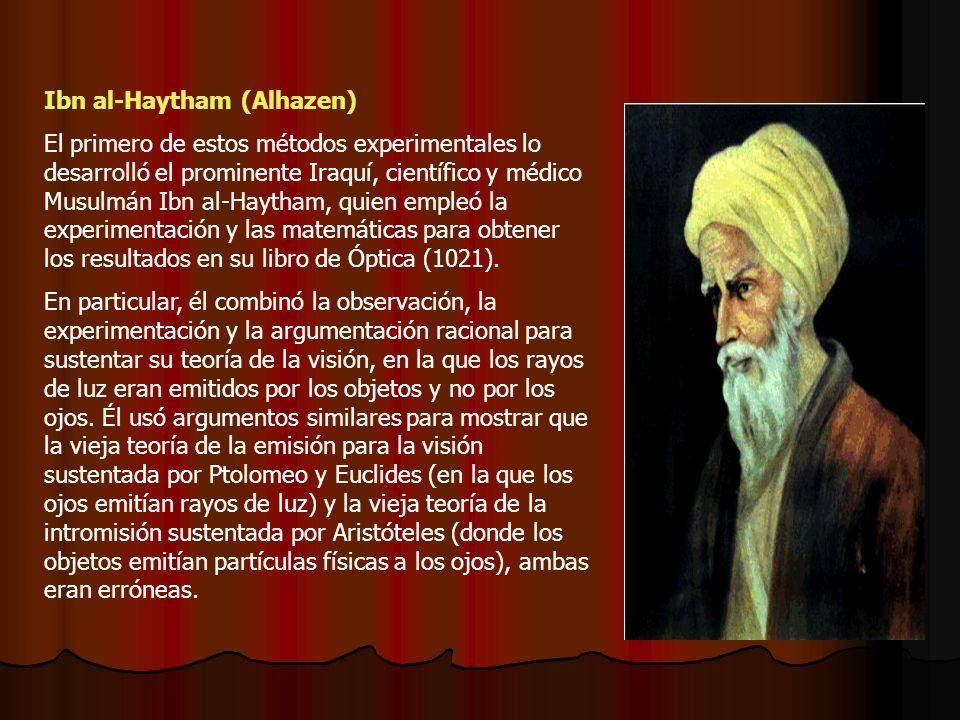 Ibn al-Haytham (Alhazen) El primero de estos métodos experimentales lo desarrolló el prominente Iraquí, científico y médico Musulmán Ibn al-Haytham, quien empleó la experimentación y las matemáticas para obtener los resultados en su libro de Óptica (1021).