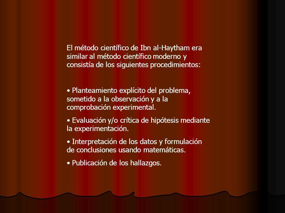El método científico de Ibn al-Haytham era similar al método científico moderno y consistía de los siguientes procedimientos: Planteamiento explícito del problema, sometido a la observación y a la comprobación experimental.