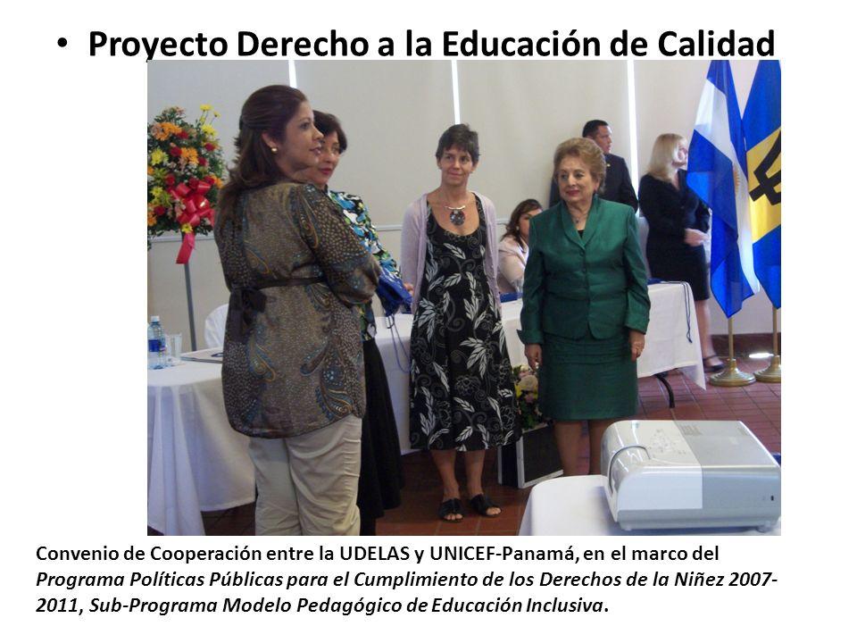 Proyecto Derecho a la Educación de Calidad Convenio de Cooperación entre la UDELAS y UNICEF-Panamá, en el marco del Programa Políticas Públicas para el Cumplimiento de los Derechos de la Niñez 2007- 2011, Sub-Programa Modelo Pedagógico de Educación Inclusiva.