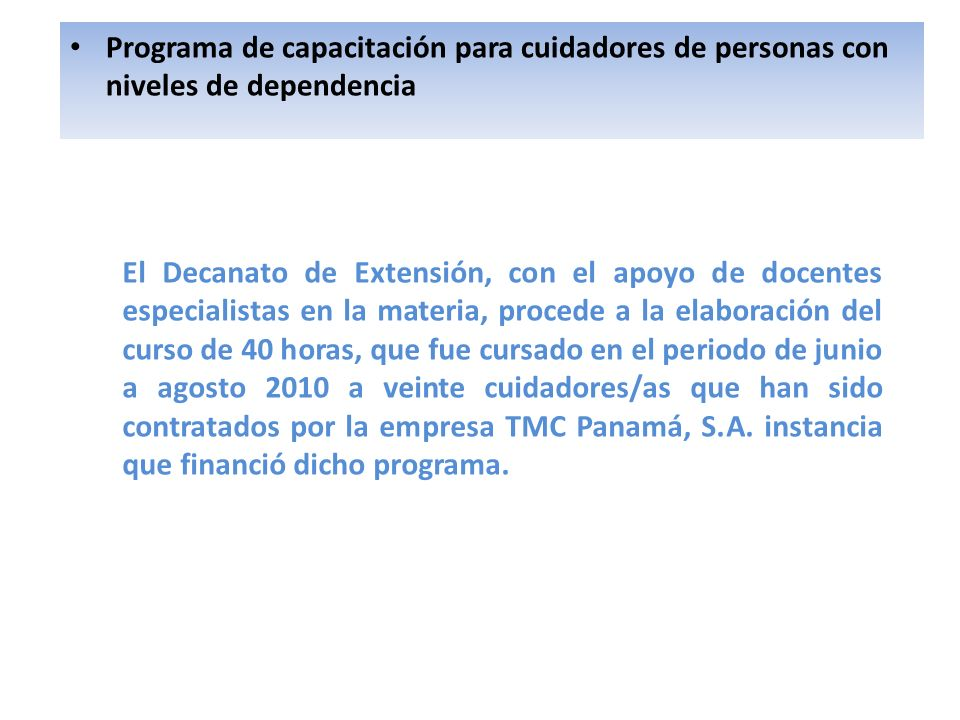 Programa de capacitación para cuidadores de personas con niveles de dependencia El Decanato de Extensión, con el apoyo de docentes especialistas en la materia, procede a la elaboración del curso de 40 horas, que fue cursado en el periodo de junio a agosto 2010 a veinte cuidadores/as que han sido contratados por la empresa TMC Panamá, S.A.