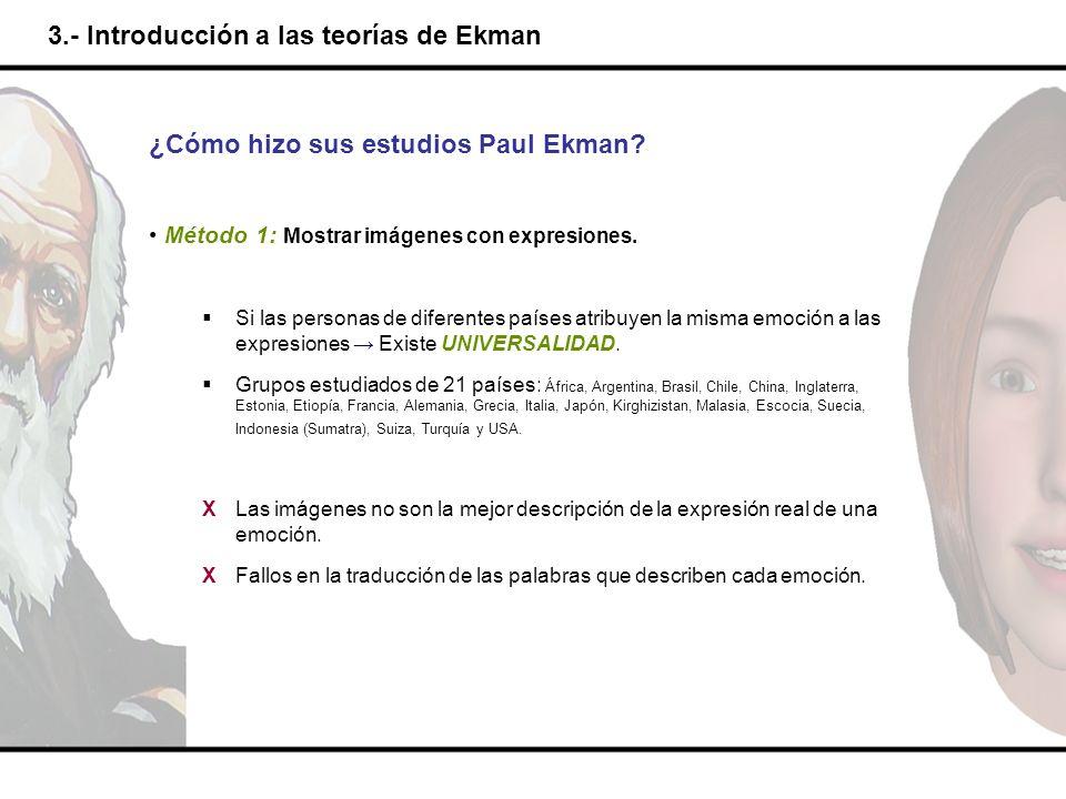 3.- Introducción a las teorías de Ekman ¿Cómo hizo sus estudios Paul Ekman? Método 1: Mostrar imágenes con expresiones. Si las personas de diferentes