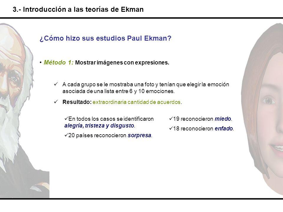 3.- Introducción a las teorías de Ekman ¿Cómo hizo sus estudios Paul Ekman? Método 1: Mostrar imágenes con expresiones. A cada grupo se le mostraba un
