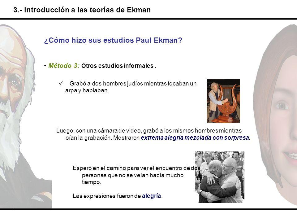 3.- Introducción a las teorías de Ekman Luego, con una cámara de video, grabó a los mismos hombres mientras oían la grabación. Mostraron extrema alegr
