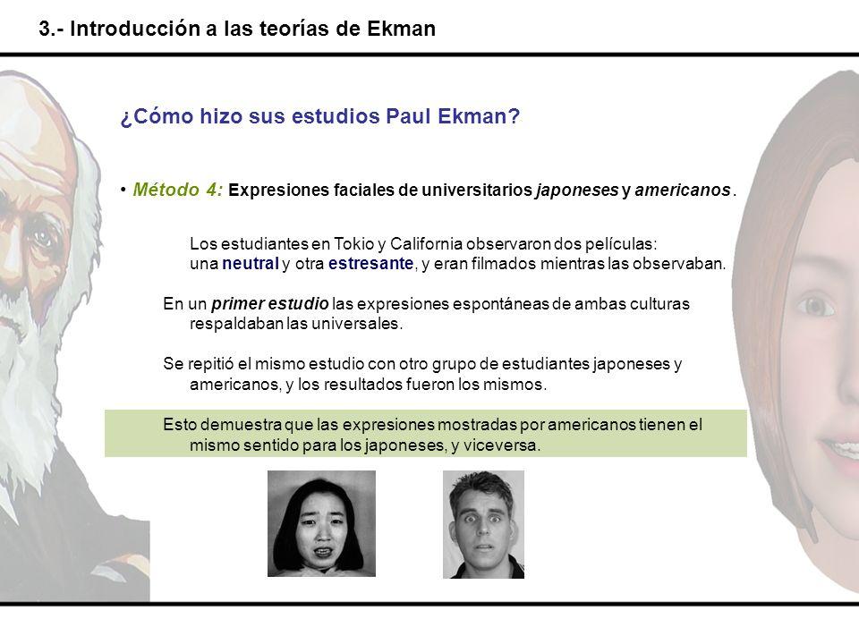3.- Introducción a las teorías de Ekman ¿Cómo hizo sus estudios Paul Ekman? Método 4: Expresiones faciales de universitarios japoneses y americanos. L