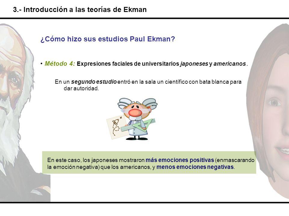 3.- Introducción a las teorías de Ekman ¿Cómo hizo sus estudios Paul Ekman? Método 4: Expresiones faciales de universitarios japoneses y americanos. E