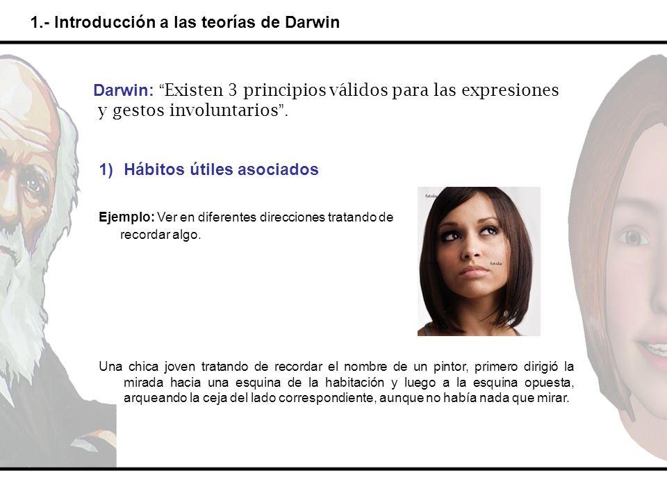1.- Introducción a las teorías de Darwin Darwin: Existen 3 principios válidos para las expresiones y gestos involuntarios. 1)Hábitos útiles asociados