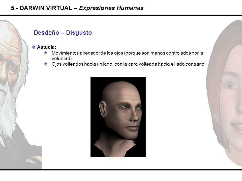 5.- DARWIN VIRTUAL – Expresiones Humanas Desdeño – Disgusto Astucia: Movimientos alrededor de los ojos (porque son menos controlados por la voluntad).