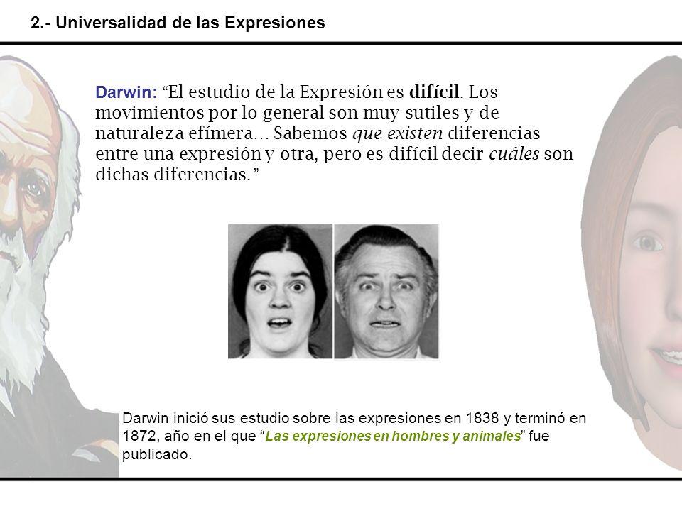 2.- Universalidad de las Expresiones Darwin: El estudio de la Expresión es difícil. Los movimientos por lo general son muy sutiles y de naturaleza efí