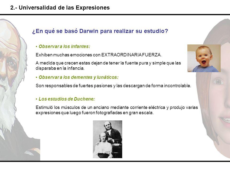 2.- Universalidad de las Expresiones ¿En qué se basó Darwin para realizar su estudio? Observar a los infantes: Exhiben muchas emociones con EXTRAORDIN