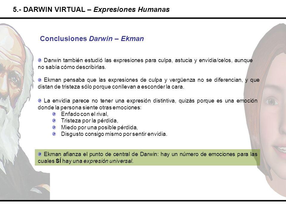5.- DARWIN VIRTUAL – Expresiones Humanas Conclusiones Darwin – Ekman Darwin también estudió las expresiones para culpa, astucia y envidia/celos, aunqu