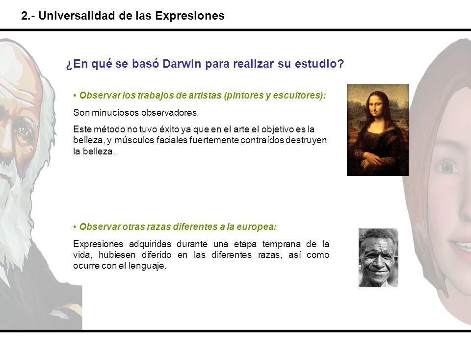 2.- Universalidad de las Expresiones ¿En qué se basó Darwin para realizar su estudio? Observar los trabajos de artistas (pintores y escultores): Son m
