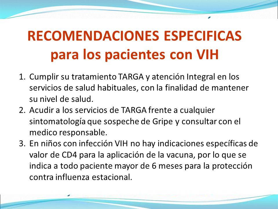 RECOMENDACIONES ESPECIFICAS para los pacientes con VIH 1.Cumplir su tratamiento TARGA y atención Integral en los servicios de salud habituales, con la finalidad de mantener su nivel de salud.