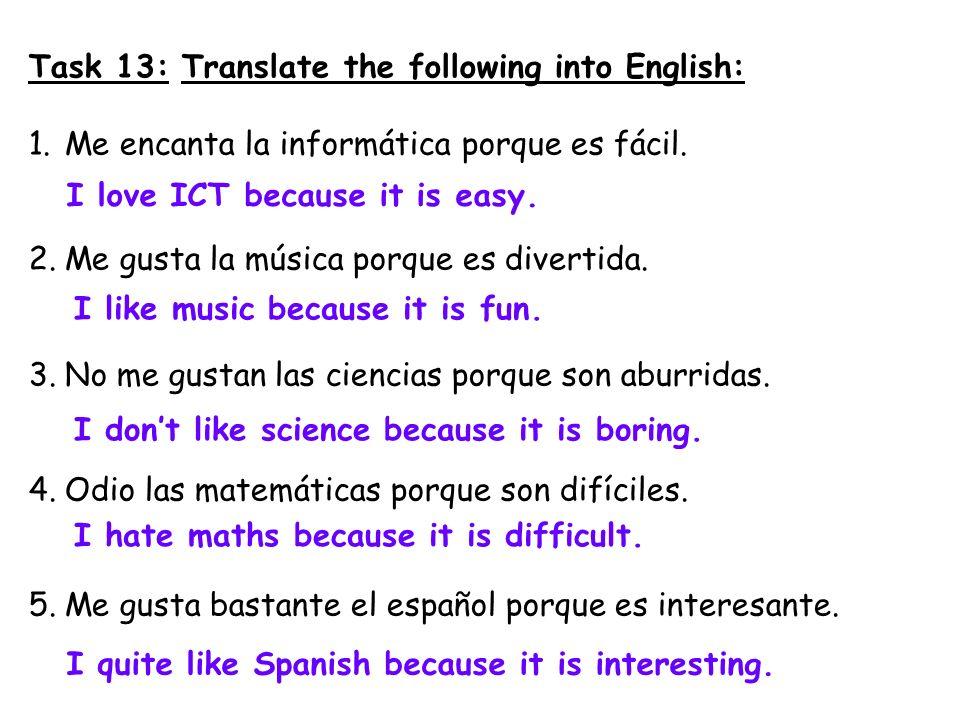 Task 13: Translate the following into English: 1.Me encanta la informática porque es fácil. 2.Me gusta la música porque es divertida. 3.No me gustan l