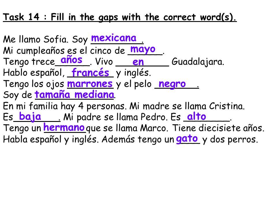 Task 14 : Fill in the gaps with the correct word(s). Me llamo Sofia. Soy. Mi cumpleaños es el cinco de ______. Tengo trece______. Vivo Guadalajara. Ha