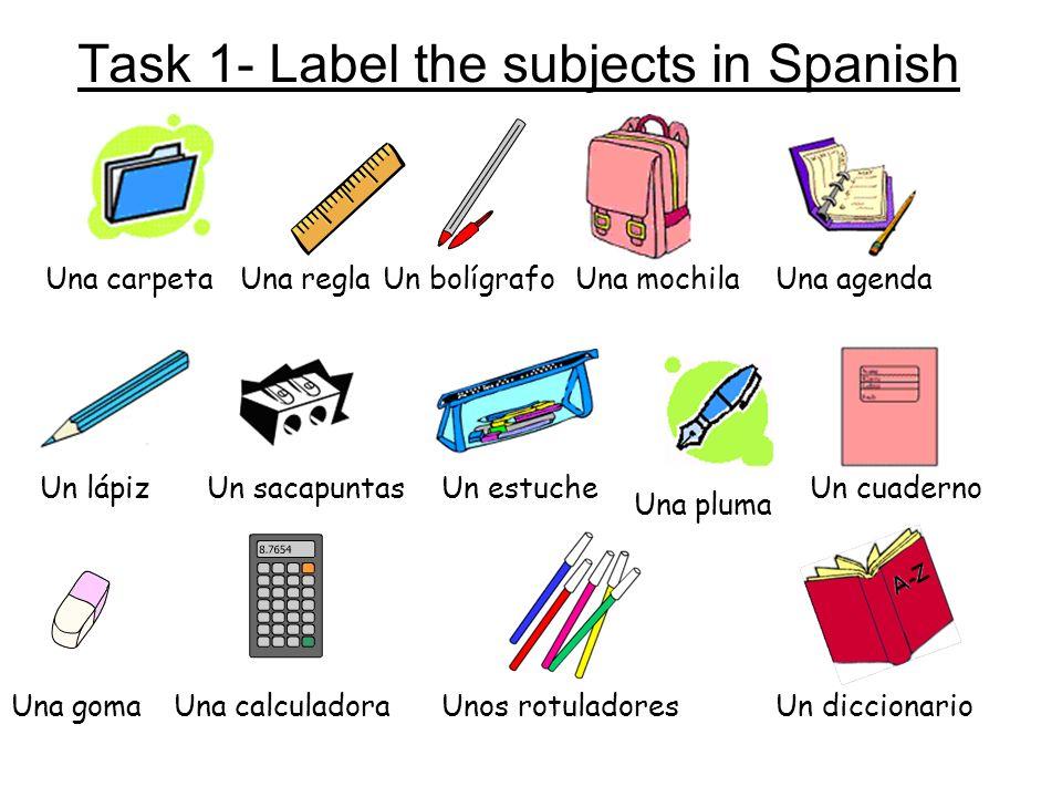 Task 1- Label the subjects in Spanish Una carpetaUna reglaUn bolígrafoUna mochilaUna agenda Un lápizUn sacapuntasUn estuche Una pluma Un cuaderno Una