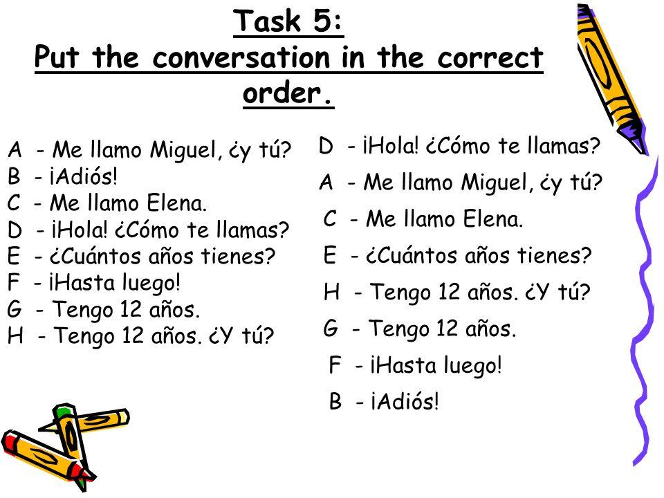 Task 5: Put the conversation in the correct order. A - Me llamo Miguel, ¿y tú? B - ¡Adiós! C - Me llamo Elena. D - ¡Hola! ¿Cómo te llamas? E - ¿Cuánto