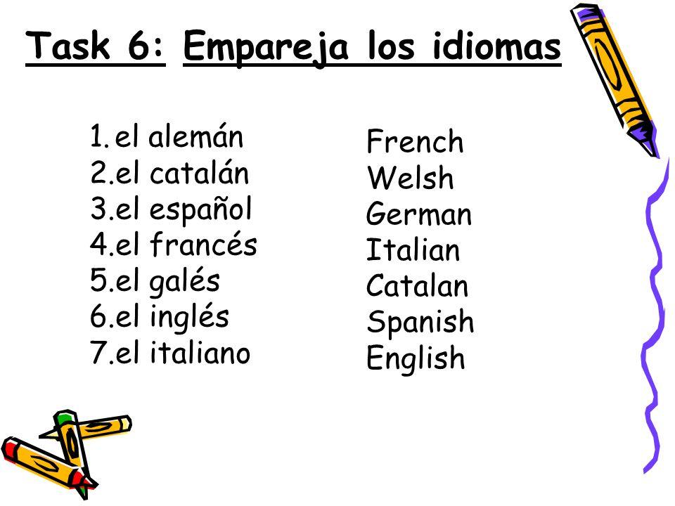 French Welsh German Italian Catalan Spanish English Task 6: Empareja los idiomas 1.el alemán 2.el catalán 3.el español 4.el francés 5.el galés 6.el in